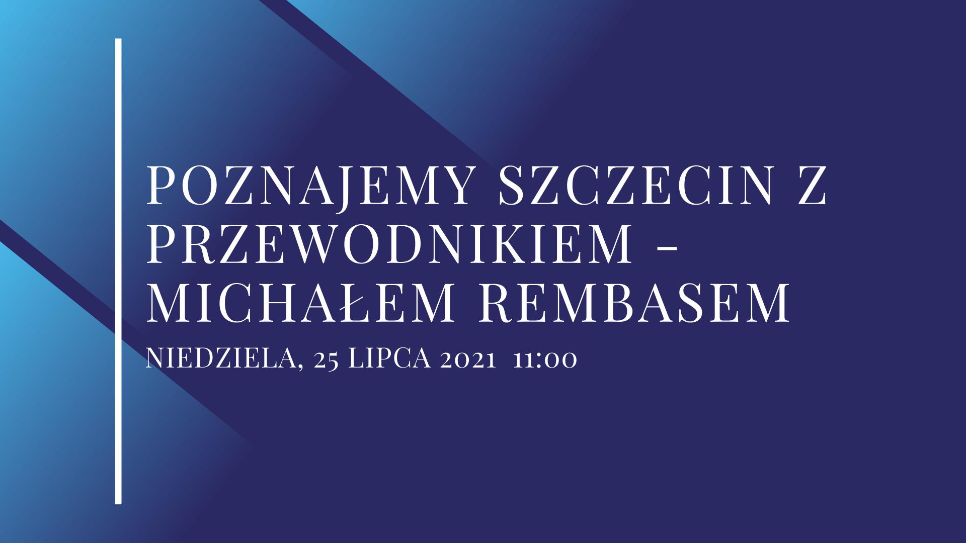 Na granatowym tle znajduje się biały napis Poznajemy Szczecin z Przewodnikiem - Michałem RembasemNIEDZIELA, 25 LIPCA 2021 11:00