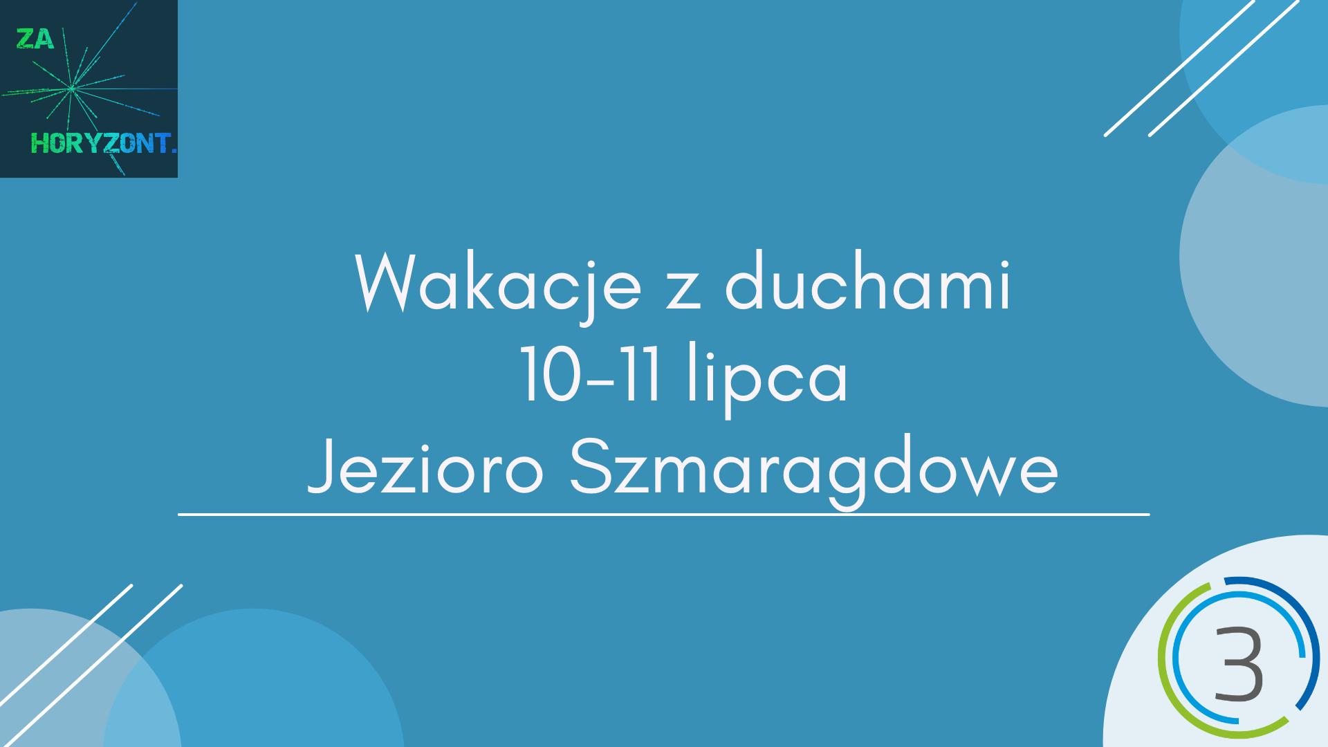 Na niebieskim tle w centrum grafiki znajduje się napis Wakacje z duchami,10-11 lipca, Jezioro Szmaragdowe. W lewym górnym rogu znajduje się logotyp Stowarzyszenia Za Horyzont. W prawym dolnym rogu znajduje się logotyp Sektor 3 Szczecin
