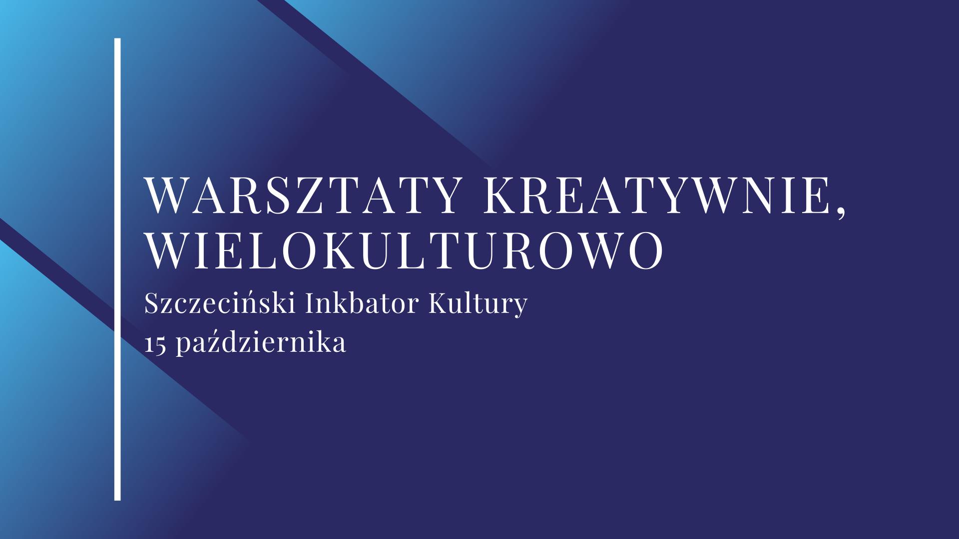 Na granatowym tle znajduje się napis Warsztaty Kreatywnie, wielokulturowo, Szczeciński Inkubator Kultury, 15 października